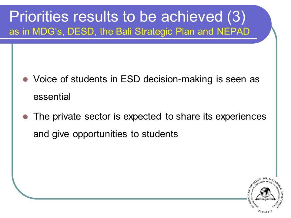 Priorities results to be achieved (3) as in MDGs, DESD, the Bali Strategic Plan and NEPAD Voice of students in ESD decision-making is seen as essential The private sector is expected to share its experiences and give opportunities to students