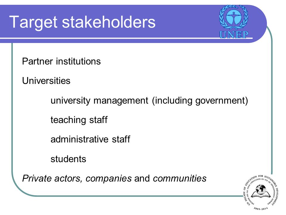 Target stakeholders Partner institutions Universities university management (including government) teaching staff administrative staff students Private actors, companies and communities