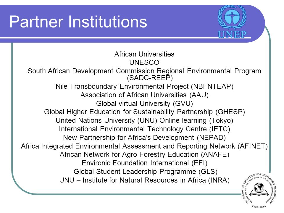 Partner Institutions African Universities UNESCO South African Development Commission Regional Environmental Program (SADC-REEP) Nile Transboundary Environmental Project (NBI-NTEAP) Association of African Universities (AAU) Global virtual University (GVU) Global Higher Education for Sustainability Partnership (GHESP) United Nations University (UNU) Online learning (Tokyo) International Environmental Technology Centre (IETC) New Partnership for Africas Development (NEPAD) Africa Integrated Environmental Assessment and Reporting Network (AFINET) African Network for Agro-Forestry Education (ANAFE) Environic Foundation International (EFI) Global Student Leadership Programme (GLS) UNU – Institute for Natural Resources in Africa (INRA)