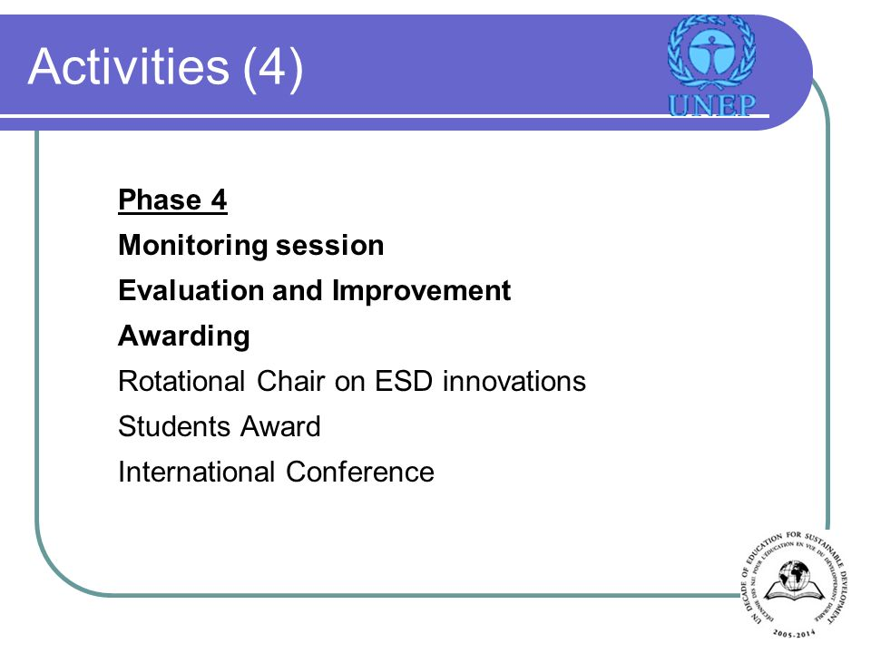 Activities (4) Phase 4 Monitoring session Evaluation and Improvement Awarding Rotational Chair on ESD innovations Students Award International Conference
