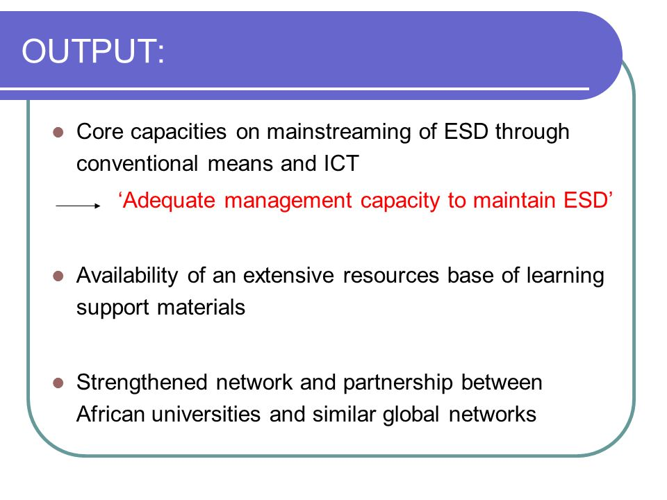 OUTPUT: Core capacities on mainstreaming of ESD through conventional means and ICT Adequate management capacity to maintain ESD Availability of an extensive resources base of learning support materials Strengthened network and partnership between African universities and similar global networks