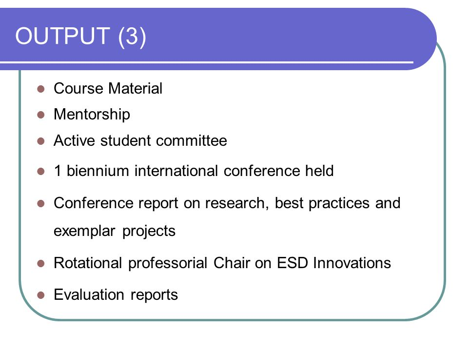 OUTPUT (3) Course Material Mentorship Active student committee 1 biennium international conference held Conference report on research, best practices and exemplar projects Rotational professorial Chair on ESD Innovations Evaluation reports