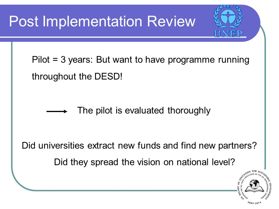 Post Implementation Review Pilot = 3 years: But want to have programme running throughout the DESD.