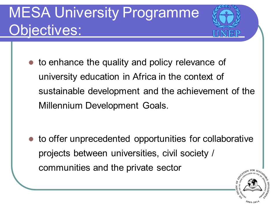MESA University Programme Objectives: to enhance the quality and policy relevance of university education in Africa in the context of sustainable development and the achievement of the Millennium Development Goals.