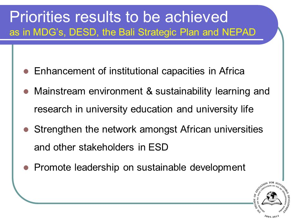 Priorities results to be achieved as in MDGs, DESD, the Bali Strategic Plan and NEPAD Enhancement of institutional capacities in Africa Mainstream environment & sustainability learning and research in university education and university life Strengthen the network amongst African universities and other stakeholders in ESD Promote leadership on sustainable development