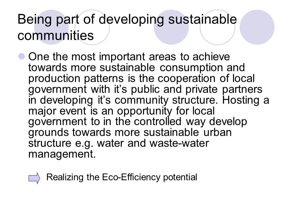 Being part of developing sustainable communities One the most important areas to achieve towards more sustainable consumption and production patterns is the cooperation of local government with its public and private partners in developing its community structure.