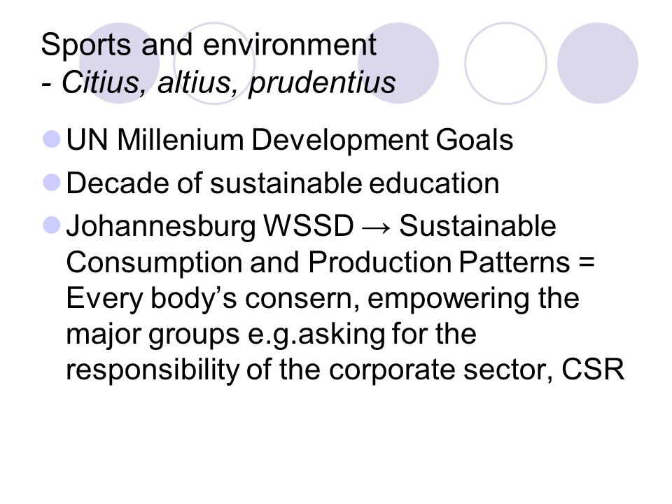 Sports and environment - Citius, altius, prudentius UN Millenium Development Goals Decade of sustainable education Johannesburg WSSD Sustainable Consumption and Production Patterns = Every bodys consern, empowering the major groups e.g.asking for the responsibility of the corporate sector, CSR