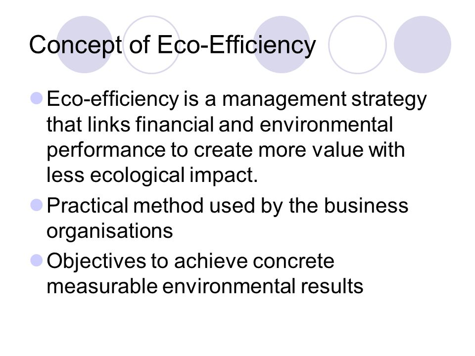 Concept of Eco-Efficiency Eco-efficiency is a management strategy that links financial and environmental performance to create more value with less ecological impact.