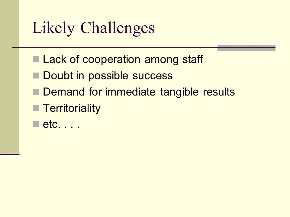 Likely Challenges Lack of cooperation among staff Doubt in possible success Demand for immediate tangible results Territoriality etc....