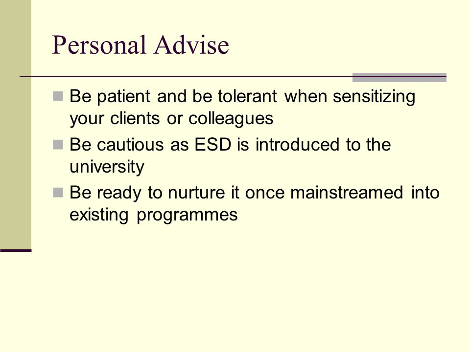 Personal Advise Be patient and be tolerant when sensitizing your clients or colleagues Be cautious as ESD is introduced to the university Be ready to nurture it once mainstreamed into existing programmes