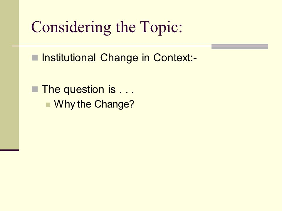 Considering the Topic: Institutional Change in Context:- The question is... Why the Change