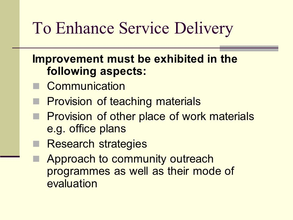 To Enhance Service Delivery Improvement must be exhibited in the following aspects: Communication Provision of teaching materials Provision of other place of work materials e.g.