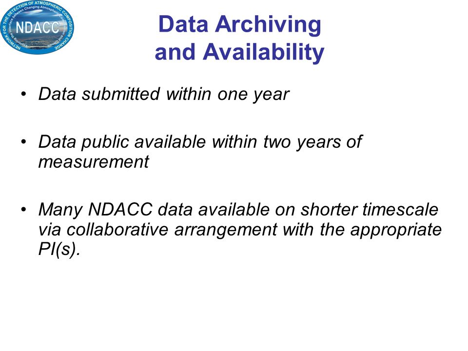 Data Archiving and Availability Data submitted within one year Data public available within two years of measurement Many NDACC data available on shorter timescale via collaborative arrangement with the appropriate PI(s).