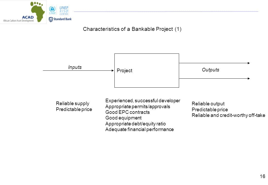 16 Characteristics of a Bankable Project (1) Project Experienced, successful developer Appropriate permits/approvals Good EPC contracts Good equipment Appropriate debt/equity ratio Adequate financial performance Inputs Outputs Reliable supply Predictable price Reliable output Predictable price Reliable and credit-worthy off-take
