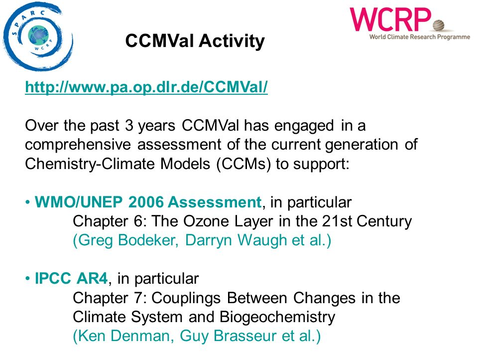 http://www.pa.op.dlr.de/CCMVal/ Over the past 3 years CCMVal has engaged in a comprehensive assessment of the current generation of Chemistry-Climate Models (CCMs) to support: WMO/UNEP 2006 Assessment, in particular Chapter 6: The Ozone Layer in the 21st Century (Greg Bodeker, Darryn Waugh et al.) IPCC AR4, in particular Chapter 7: Couplings Between Changes in the Climate System and Biogeochemistry (Ken Denman, Guy Brasseur et al.) CCMVal Activity