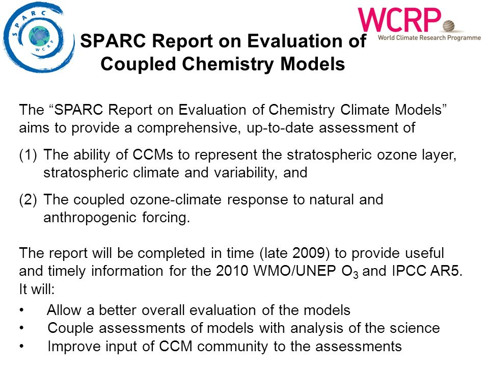 SPARC Report on Evaluation of Coupled Chemistry Models The SPARC Report on Evaluation of Chemistry Climate Models aims to provide a comprehensive, up-to-date assessment of (1)The ability of CCMs to represent the stratospheric ozone layer, stratospheric climate and variability, and (2)The coupled ozone-climate response to natural and anthropogenic forcing.