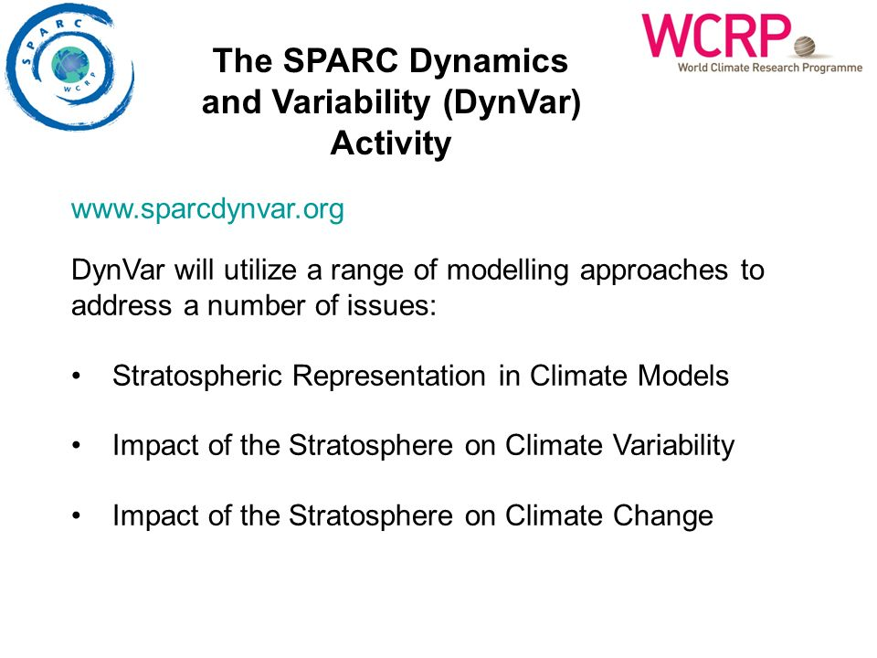 www.sparcdynvar.org DynVar will utilize a range of modelling approaches to address a number of issues: Stratospheric Representation in Climate Models Impact of the Stratosphere on Climate Variability Impact of the Stratosphere on Climate Change The SPARC Dynamics and Variability (DynVar) Activity
