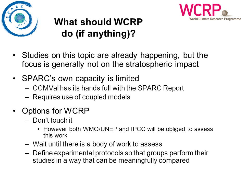 Studies on this topic are already happening, but the focus is generally not on the stratospheric impact SPARCs own capacity is limited –CCMVal has its hands full with the SPARC Report –Requires use of coupled models Options for WCRP –Dont touch it However both WMO/UNEP and IPCC will be obliged to assess this work –Wait until there is a body of work to assess –Define experimental protocols so that groups perform their studies in a way that can be meaningfully compared What should WCRP do (if anything)