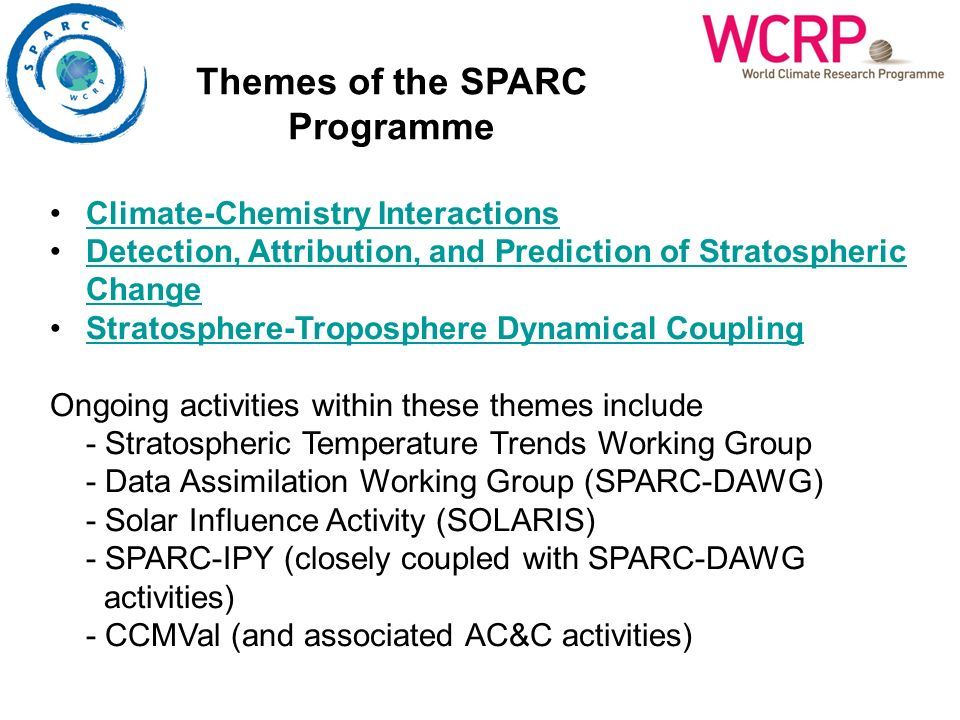 Climate-Chemistry Interactions Detection, Attribution, and Prediction of Stratospheric ChangeDetection, Attribution, and Prediction of Stratospheric Change Stratosphere-Troposphere Dynamical Coupling Ongoing activities within these themes include - Stratospheric Temperature Trends Working Group - Data Assimilation Working Group (SPARC-DAWG) - Solar Influence Activity (SOLARIS) - SPARC-IPY (closely coupled with SPARC-DAWG activities) - CCMVal (and associated AC&C activities) Themes of the SPARC Programme