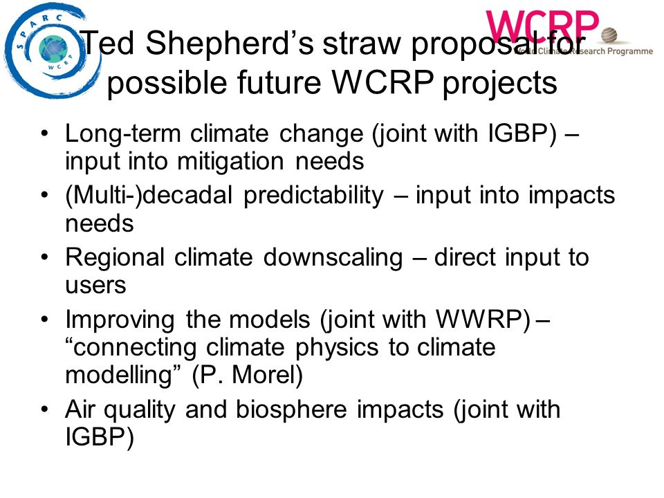 Ted Shepherds straw proposal for possible future WCRP projects Long-term climate change (joint with IGBP) – input into mitigation needs (Multi-)decadal predictability – input into impacts needs Regional climate downscaling – direct input to users Improving the models (joint with WWRP) – connecting climate physics to climate modelling (P.