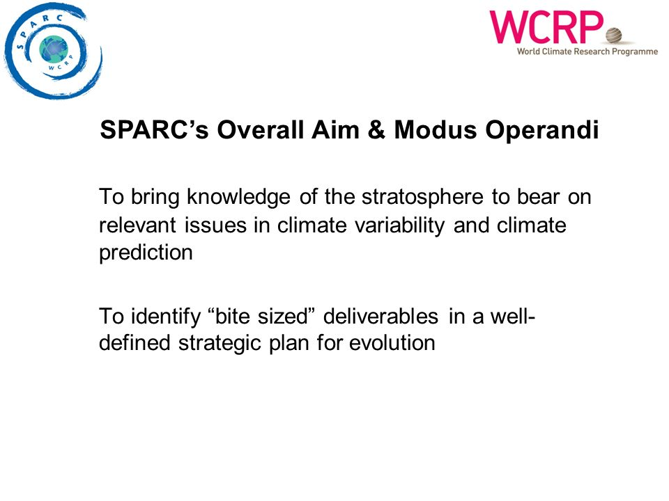 To bring knowledge of the stratosphere to bear on relevant issues in climate variability and climate prediction To identify bite sized deliverables in a well- defined strategic plan for evolution SPARCs Overall Aim & Modus Operandi