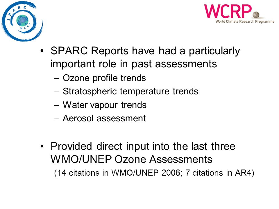 SPARC Reports have had a particularly important role in past assessments –Ozone profile trends –Stratospheric temperature trends –Water vapour trends –Aerosol assessment Provided direct input into the last three WMO/UNEP Ozone Assessments (14 citations in WMO/UNEP 2006; 7 citations in AR4)
