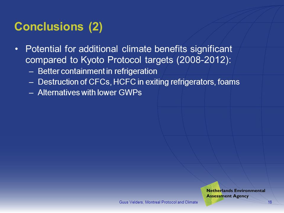 Guus Velders, Montreal Protocol and Climate18 Conclusions (2) Potential for additional climate benefits significant compared to Kyoto Protocol targets (2008-2012): –Better containment in refrigeration –Destruction of CFCs, HCFC in exiting refrigerators, foams –Alternatives with lower GWPs