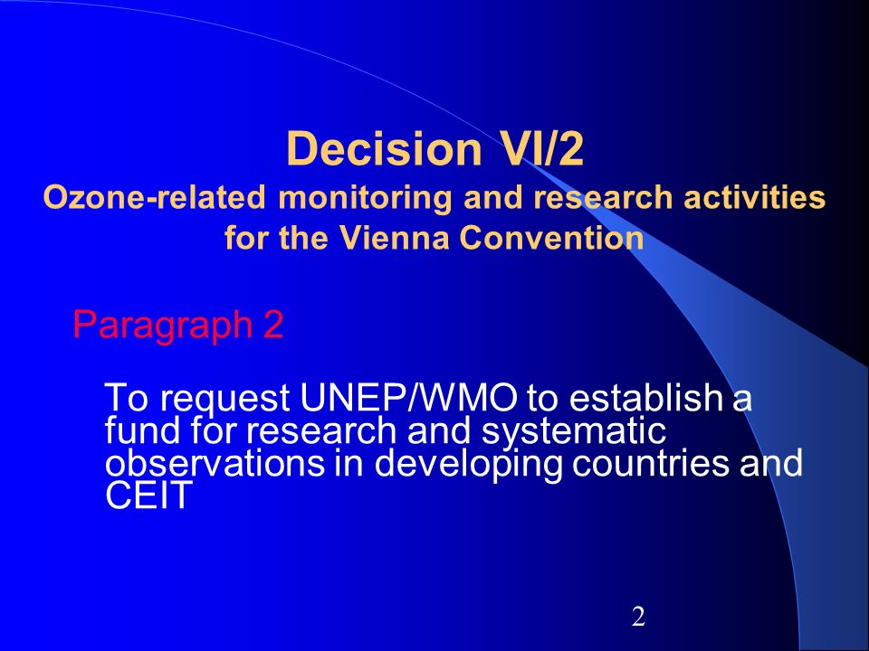 2 Decision VI/2 Ozone-related monitoring and research activities for the Vienna Convention Paragraph 2 To request UNEP/WMO to establish a fund for research and systematic observations in developing countries and CEIT