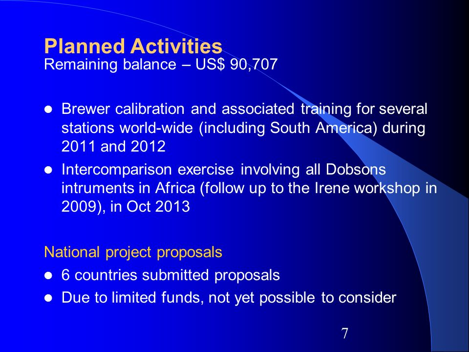 7 Planned Activities Remaining balance – US$ 90,707 Brewer calibration and associated training for several stations world-wide (including South America) during 2011 and 2012 Intercomparison exercise involving all Dobsons intruments in Africa (follow up to the Irene workshop in 2009), in Oct 2013 National project proposals 6 countries submitted proposals Due to limited funds, not yet possible to consider