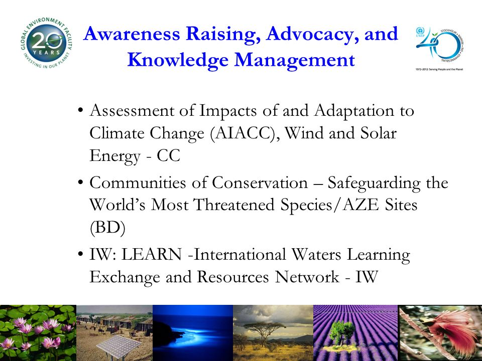 Awareness Raising, Advocacy, and Knowledge Management Assessment of Impacts of and Adaptation to Climate Change (AIACC), Wind and Solar Energy - CC Communities of Conservation – Safeguarding the Worlds Most Threatened Species/AZE Sites (BD) IW: LEARN -International Waters Learning Exchange and Resources Network - IW