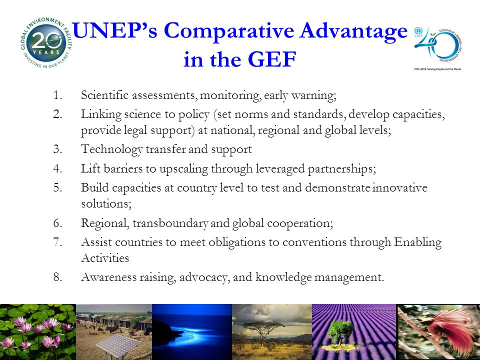 UNEPs Comparative Advantage in the GEF 1.Scientific assessments, monitoring, early warning; 2.Linking science to policy (set norms and standards, develop capacities, provide legal support) at national, regional and global levels; 3.Technology transfer and support 4.Lift barriers to upscaling through leveraged partnerships; 5.Build capacities at country level to test and demonstrate innovative solutions; 6.Regional, transboundary and global cooperation; 7.Assist countries to meet obligations to conventions through Enabling Activities 8.Awareness raising, advocacy, and knowledge management.