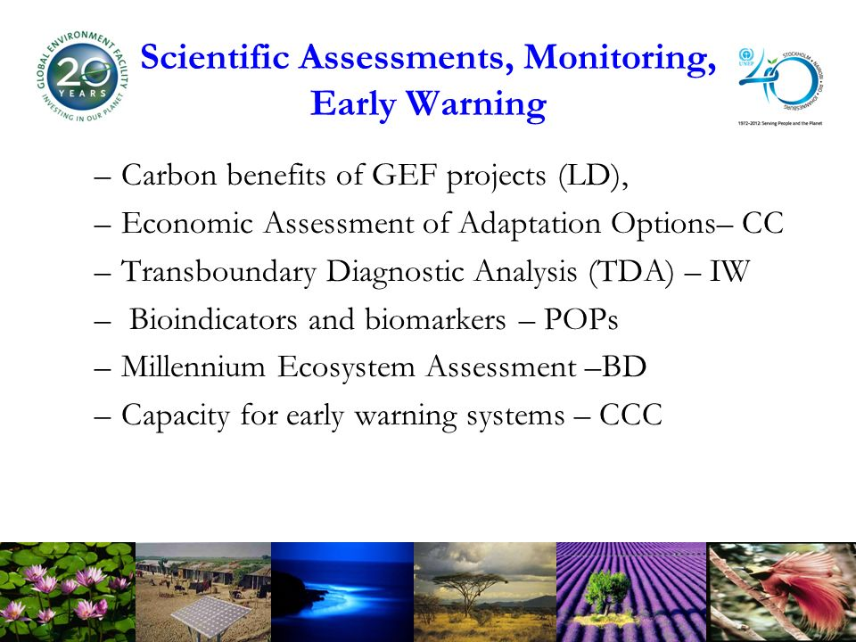 Scientific Assessments, Monitoring, Early Warning –Carbon benefits of GEF projects (LD), –Economic Assessment of Adaptation Options– CC –Transboundary Diagnostic Analysis (TDA) – IW – Bioindicators and biomarkers – POPs –Millennium Ecosystem Assessment –BD –Capacity for early warning systems – CCC