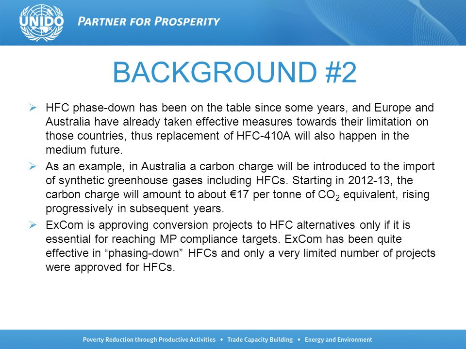 BACKGROUND #2 HFC phase-down has been on the table since some years, and Europe and Australia have already taken effective measures towards their limitation on those countries, thus replacement of HFC-410A will also happen in the medium future.