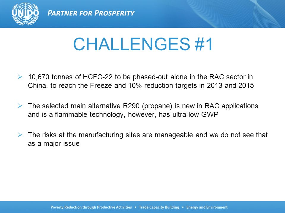 CHALLENGES #1 10,670 tonnes of HCFC-22 to be phased-out alone in the RAC sector in China, to reach the Freeze and 10% reduction targets in 2013 and 2015 The selected main alternative R290 (propane) is new in RAC applications and is a flammable technology, however, has ultra-low GWP The risks at the manufacturing sites are manageable and we do not see that as a major issue