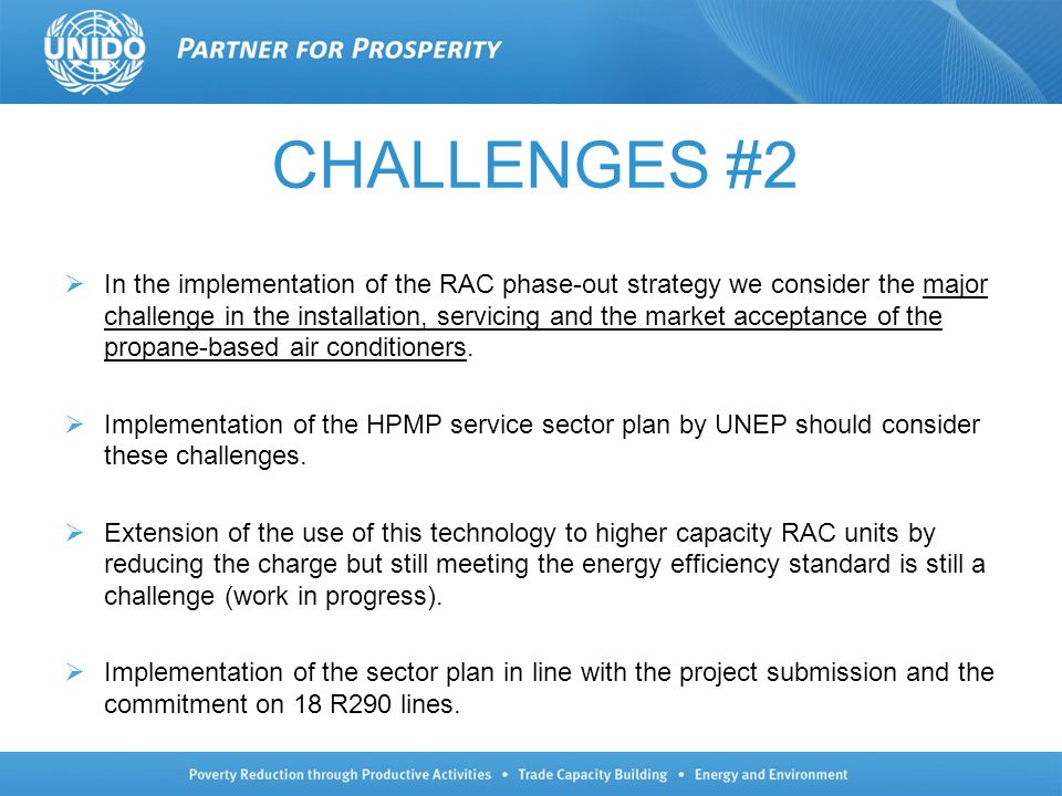 CHALLENGES #2 In the implementation of the RAC phase-out strategy we consider the major challenge in the installation, servicing and the market acceptance of the propane-based air conditioners.