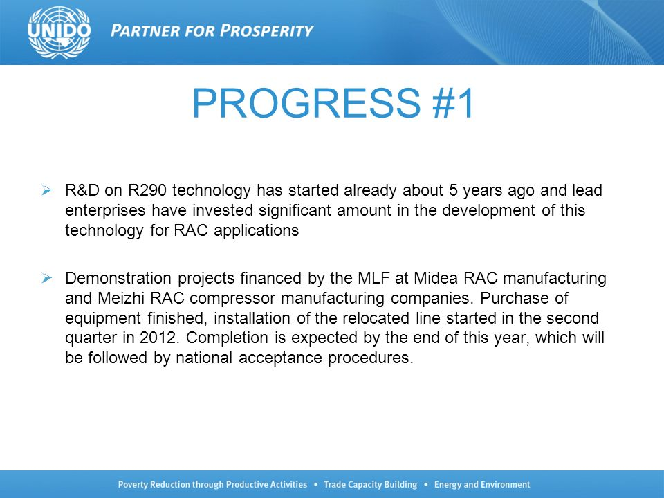 PROGRESS #1 R&D on R290 technology has started already about 5 years ago and lead enterprises have invested significant amount in the development of this technology for RAC applications Demonstration projects financed by the MLF at Midea RAC manufacturing and Meizhi RAC compressor manufacturing companies.