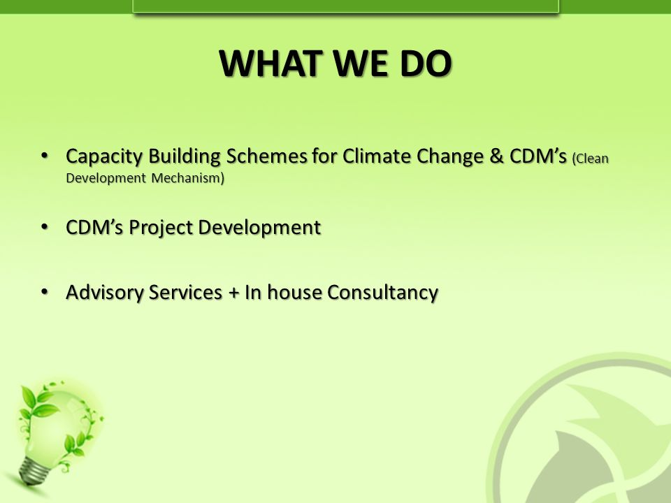 WHAT WE DO Capacity Building Schemes for Climate Change & CDMs (Clean Development Mechanism) Capacity Building Schemes for Climate Change & CDMs (Clean Development Mechanism) CDMs Project Development CDMs Project Development Advisory Services + In house Consultancy Advisory Services + In house Consultancy