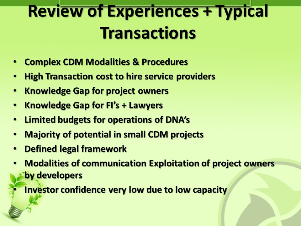 Review of Experiences + Typical Transactions Complex CDM Modalities & Procedures Complex CDM Modalities & Procedures High Transaction cost to hire service providers High Transaction cost to hire service providers Knowledge Gap for project owners Knowledge Gap for project owners Knowledge Gap for FIs + Lawyers Knowledge Gap for FIs + Lawyers Limited budgets for operations of DNAs Limited budgets for operations of DNAs Majority of potential in small CDM projects Majority of potential in small CDM projects Defined legal framework Defined legal framework Modalities of communication Exploitation of project owners by developers Modalities of communication Exploitation of project owners by developers Investor confidence very low due to low capacity Investor confidence very low due to low capacity