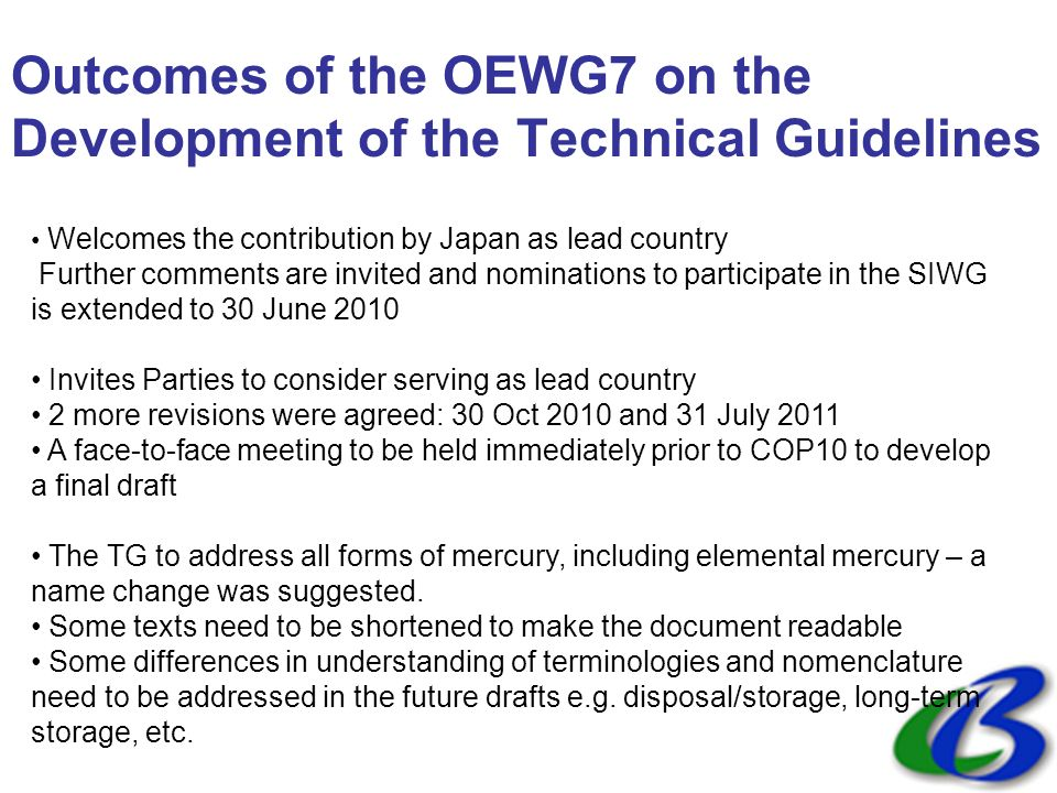 Outcomes of the OEWG7 on the Development of the Technical Guidelines Welcomes the contribution by Japan as lead country Further comments are invited and nominations to participate in the SIWG is extended to 30 June 2010 Invites Parties to consider serving as lead country 2 more revisions were agreed: 30 Oct 2010 and 31 July 2011 A face-to-face meeting to be held immediately prior to COP10 to develop a final draft The TG to address all forms of mercury, including elemental mercury – a name change was suggested.