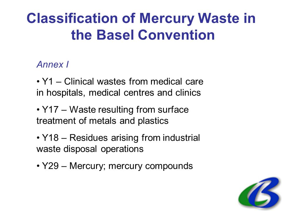 Classification of Mercury Waste in the Basel Convention Annex I Y1 – Clinical wastes from medical care in hospitals, medical centres and clinics Y17 – Waste resulting from surface treatment of metals and plastics Y18 – Residues arising from industrial waste disposal operations Y29 – Mercury; mercury compounds