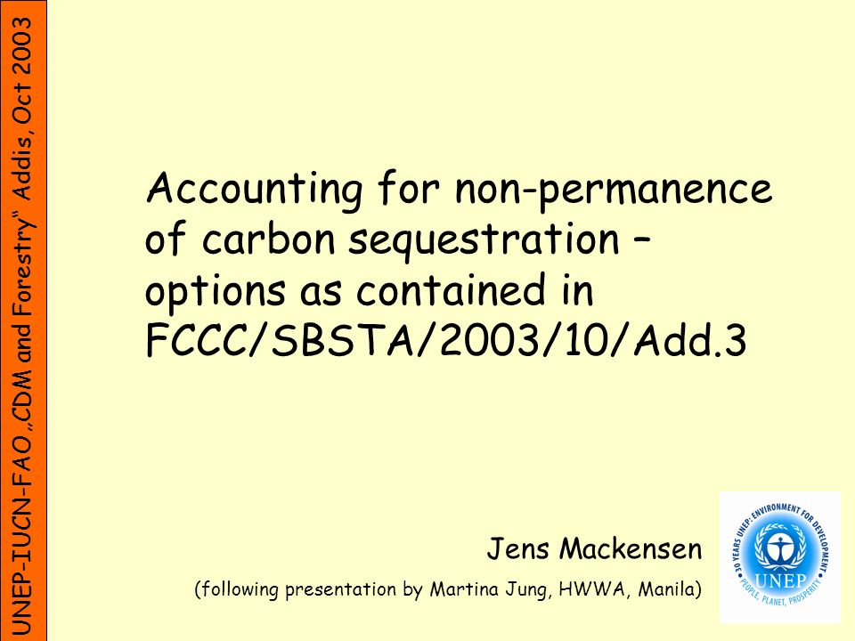 UNEP-IUCN-FAO CDM and Forestry Addis, Oct 2003 Accounting for non-permanence of carbon sequestration – options as contained in FCCC/SBSTA/2003/10/Add.3 Jens Mackensen (following presentation by Martina Jung, HWWA, Manila)