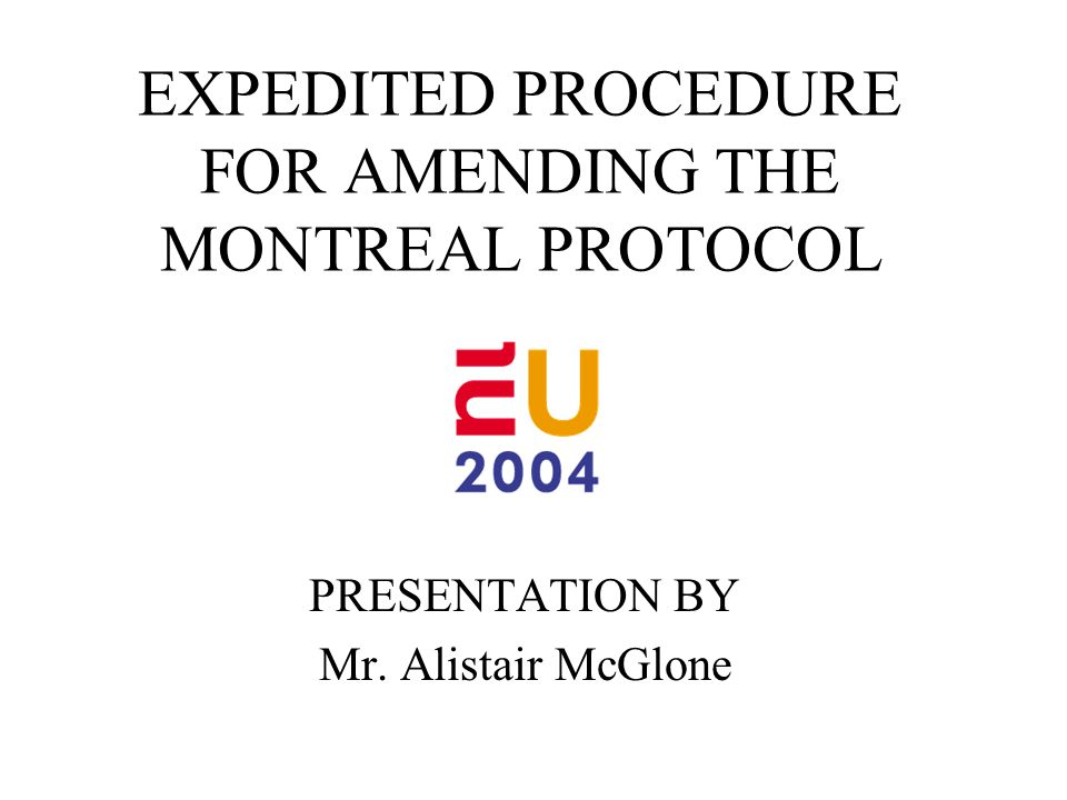 EXPEDITED PROCEDURE FOR AMENDING THE MONTREAL PROTOCOL PRESENTATION BY Mr. Alistair McGlone