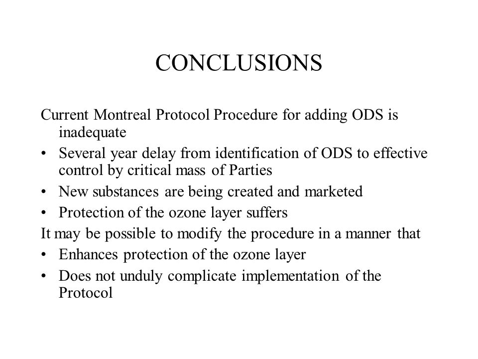 CONCLUSIONS Current Montreal Protocol Procedure for adding ODS is inadequate Several year delay from identification of ODS to effective control by critical mass of Parties New substances are being created and marketed Protection of the ozone layer suffers It may be possible to modify the procedure in a manner that Enhances protection of the ozone layer Does not unduly complicate implementation of the Protocol