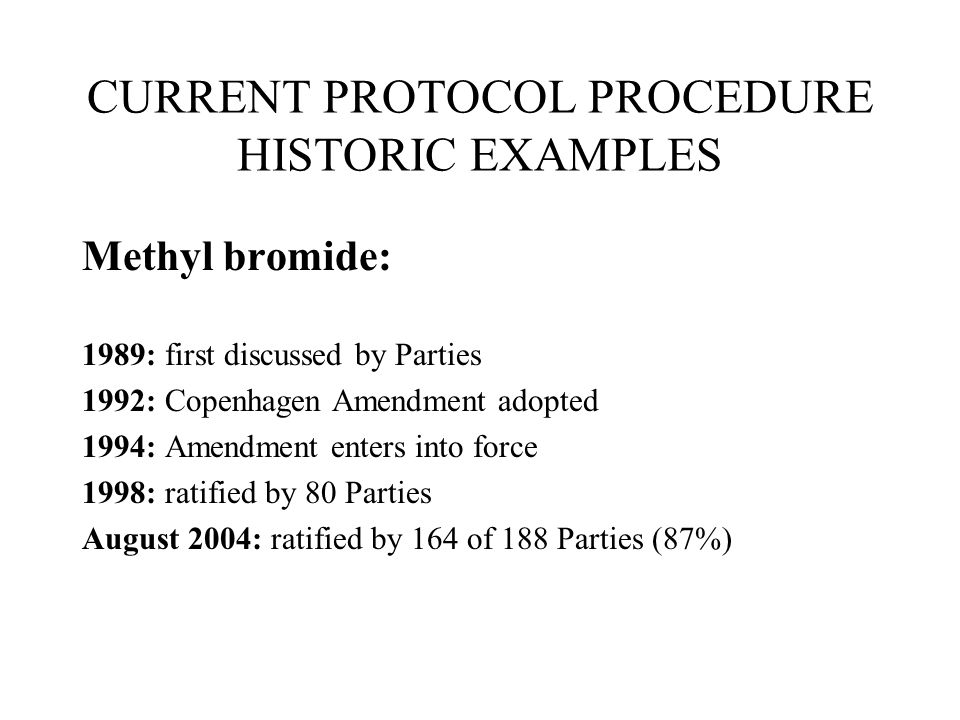 CURRENT PROTOCOL PROCEDURE HISTORIC EXAMPLES Methyl bromide: 1989: first discussed by Parties 1992: Copenhagen Amendment adopted 1994: Amendment enters into force 1998: ratified by 80 Parties August 2004: ratified by 164 of 188 Parties (87%)