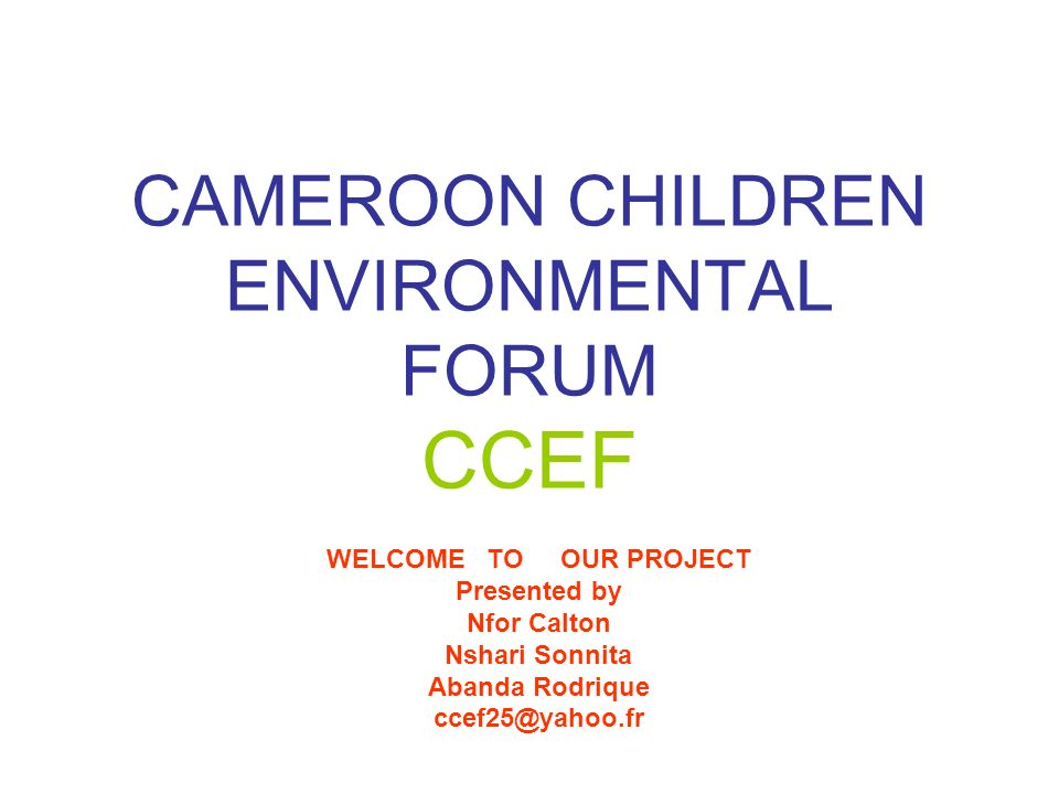 CAMEROON CHILDREN ENVIRONMENTAL FORUM CCEF WELCOME TO OUR PROJECT Presented by Nfor Calton Nshari Sonnita Abanda Rodrique ccef25@yahoo.fr
