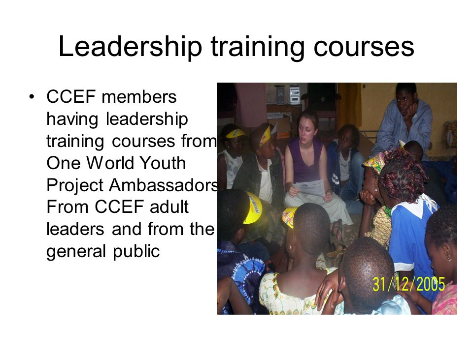 Leadership training courses CCEF members having leadership training courses from One World Youth Project Ambassadors, From CCEF adult leaders and from the general public