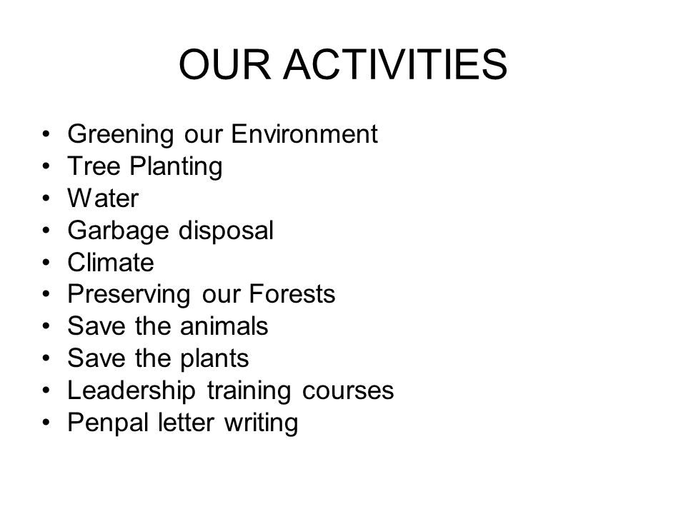 OUR ACTIVITIES Greening our Environment Tree Planting Water Garbage disposal Climate Preserving our Forests Save the animals Save the plants Leadership training courses Penpal letter writing