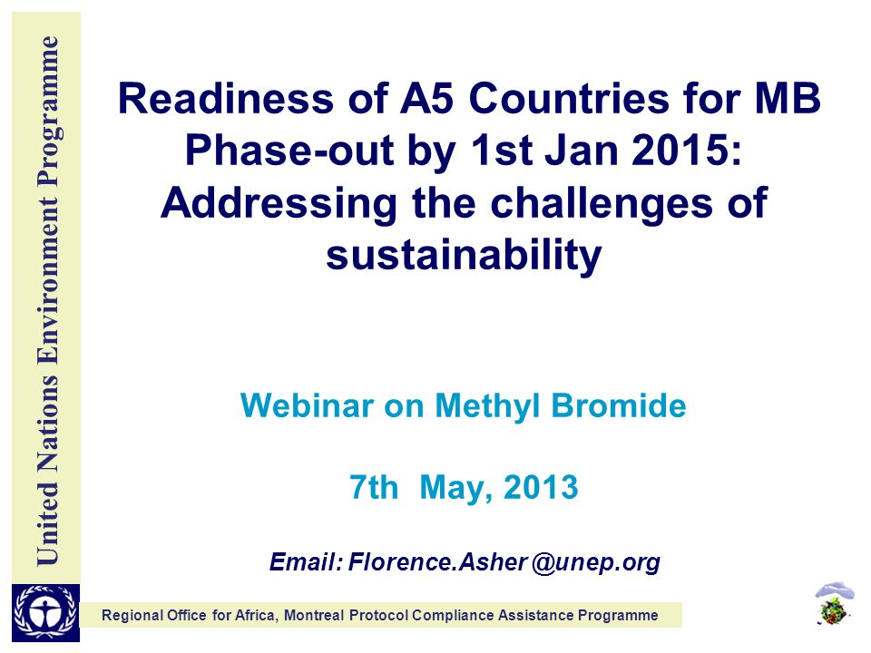 United Nations Environment Programme Regional Office for Africa, Montreal Protocol Compliance Assistance Programme Readiness of A5 Countries for MB Phase-out by 1st Jan 2015: Addressing the challenges of sustainability Webinar on Methyl Bromide 7th May,