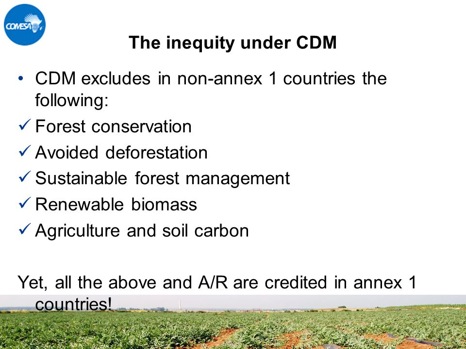 The inequity under CDM CDM excludes in non-annex 1 countries the following: Forest conservation Avoided deforestation Sustainable forest management Renewable biomass Agriculture and soil carbon Yet, all the above and A/R are credited in annex 1 countries!