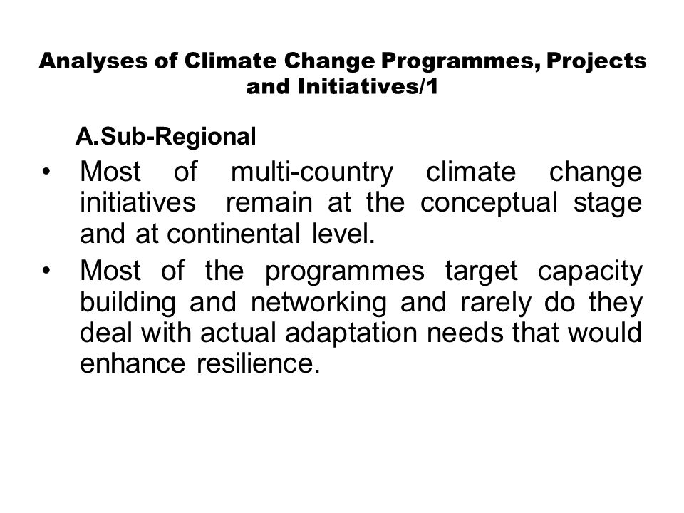 Analyses of Climate Change Programmes, Projects and Initiatives/1 A.Sub-Regional Most of multi-country climate change initiatives remain at the conceptual stage and at continental level.